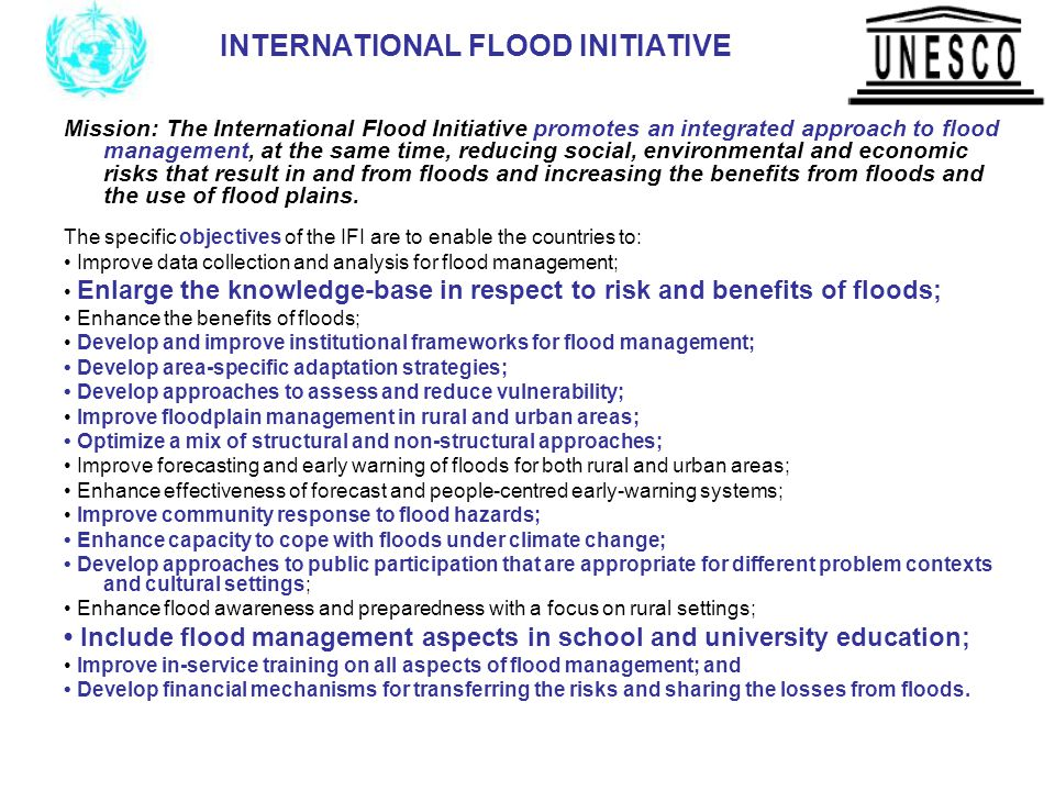 INTERNATIONAL FLOOD INITIATIVE Mission: The International Flood Initiative promotes an integrated approach to flood management, at the same time, reducing social, environmental and economic risks that result in and from floods and increasing the benefits from floods and the use of flood plains.