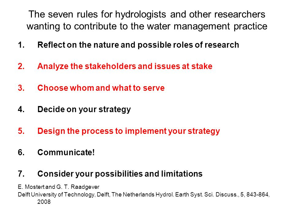 The seven rules for hydrologists and other researchers wanting to contribute to the water management practice 1.Reflect on the nature and possible roles of research 2.Analyze the stakeholders and issues at stake 3.Choose whom and what to serve 4.Decide on your strategy 5.Design the process to implement your strategy 6.Communicate.