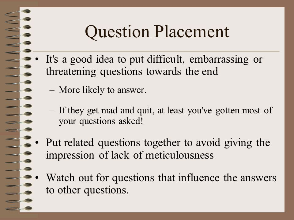 Question Placement It's a good idea to put difficult, embarrassing or threatening questions towards the end –More likely to answer. –If they get mad a
