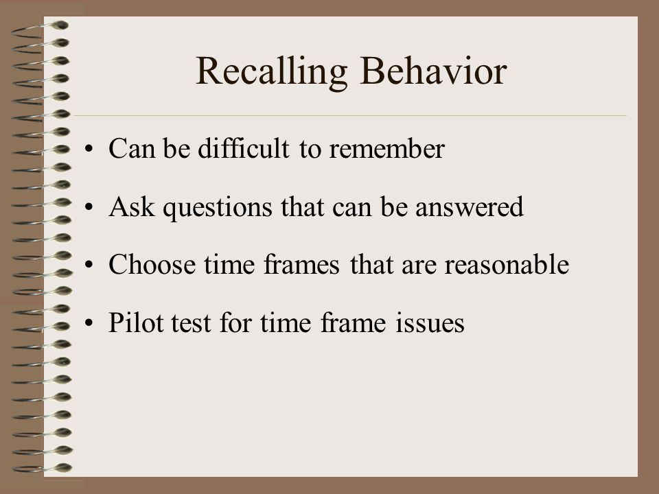 Recalling Behavior Can be difficult to remember Ask questions that can be answered Choose time frames that are reasonable Pilot test for time frame is