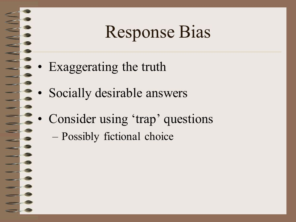 Response Bias Exaggerating the truth Socially desirable answers Consider using 'trap' questions –Possibly fictional choice