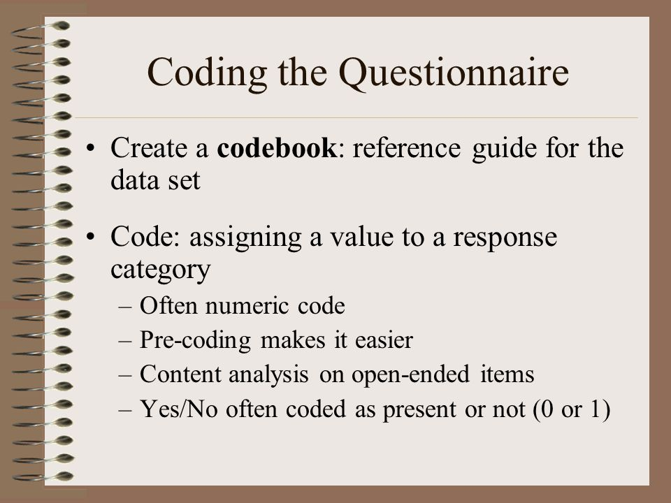 Coding the Questionnaire Create a codebook: reference guide for the data set Code: assigning a value to a response category –Often numeric code –Pre-c