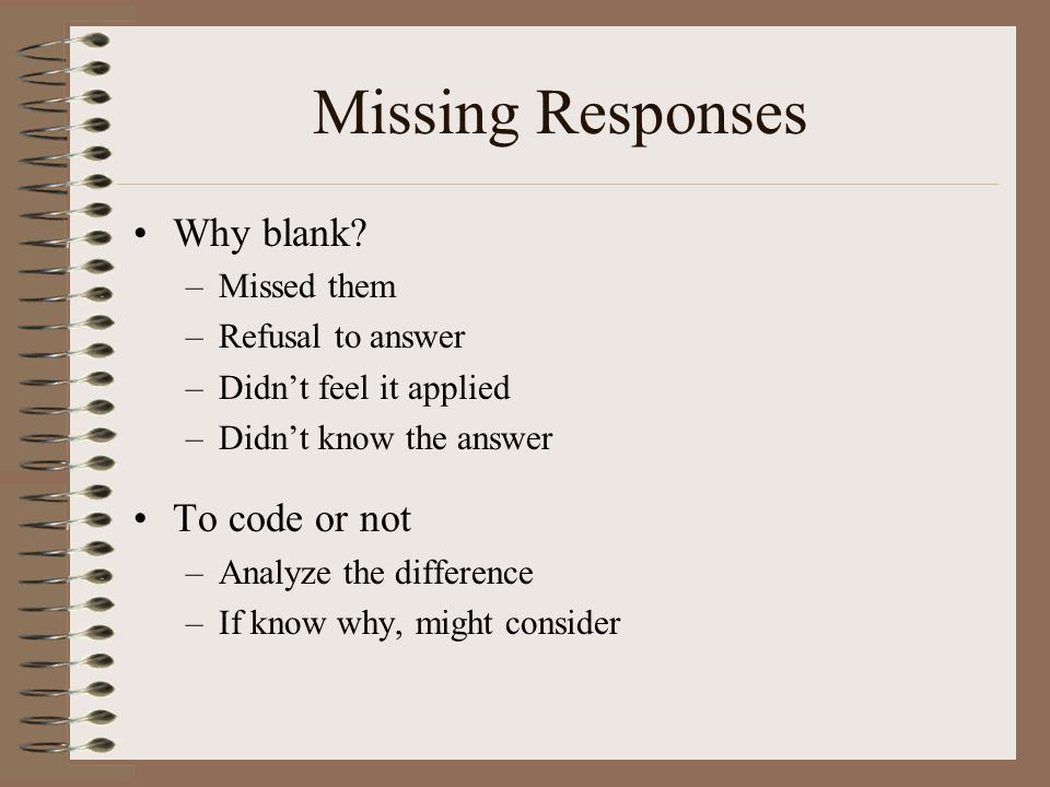 Missing Responses Why blank? –Missed them –Refusal to answer –Didn't feel it applied –Didn't know the answer To code or not –Analyze the difference –I