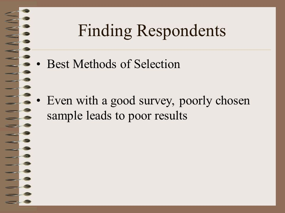 Finding Respondents Best Methods of Selection Even with a good survey, poorly chosen sample leads to poor results