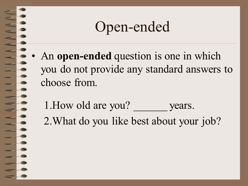 Closed-ended A closed-ended question is one in which you provide the response categories, and the respondent just chooses one: What do you like best about your job.