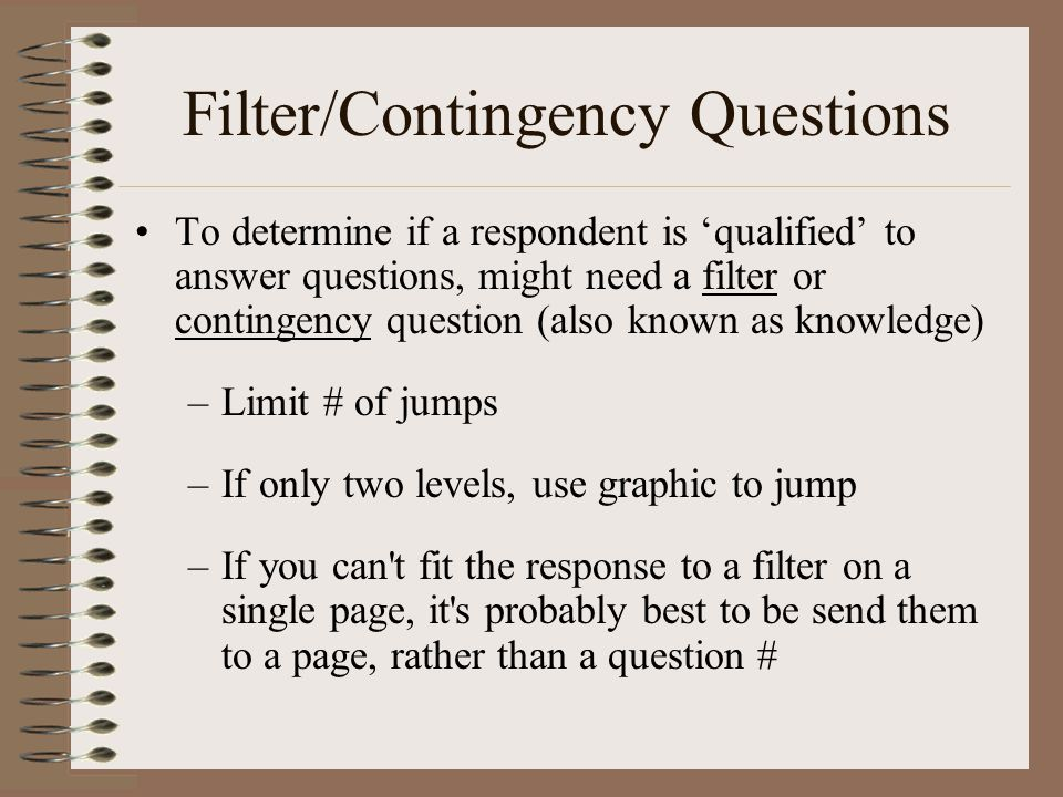 Filter/Contingency Questions To determine if a respondent is 'qualified' to answer questions, might need a filter or contingency question (also known