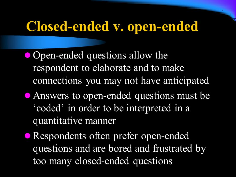 Closed-ended v. open-ended Open-ended questions allow the respondent to elaborate and to make connections you may not have anticipated Answers to open