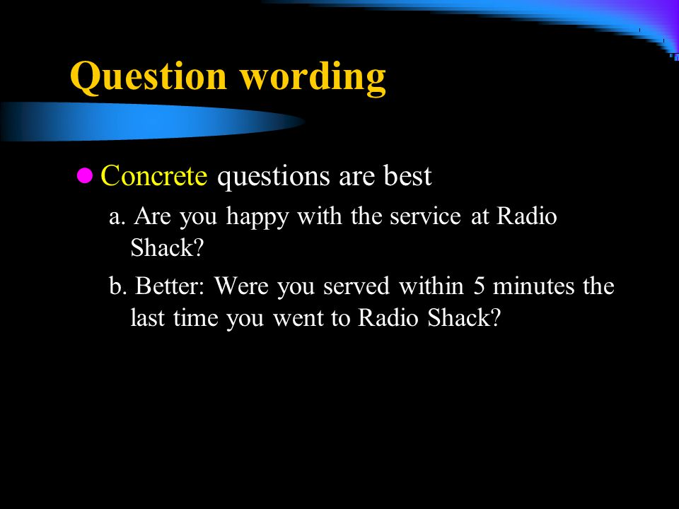 Question wording Concrete questions are best a. Are you happy with the service at Radio Shack? b. Better: Were you served within 5 minutes the last ti