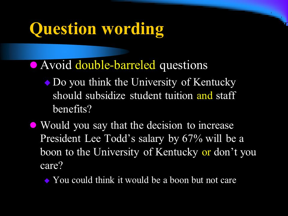 Question wording Avoid double-barreled questions  Do you think the University of Kentucky should subsidize student tuition and staff benefits? Would