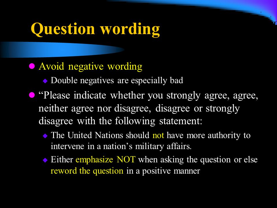 "Question wording Avoid negative wording  Double negatives are especially bad ""Please indicate whether you strongly agree, agree, neither agree nor di"
