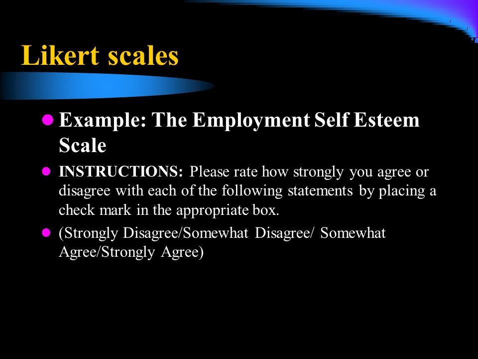 Likert scales Example: The Employment Self Esteem Scale INSTRUCTIONS: Please rate how strongly you agree or disagree with each of the following statem