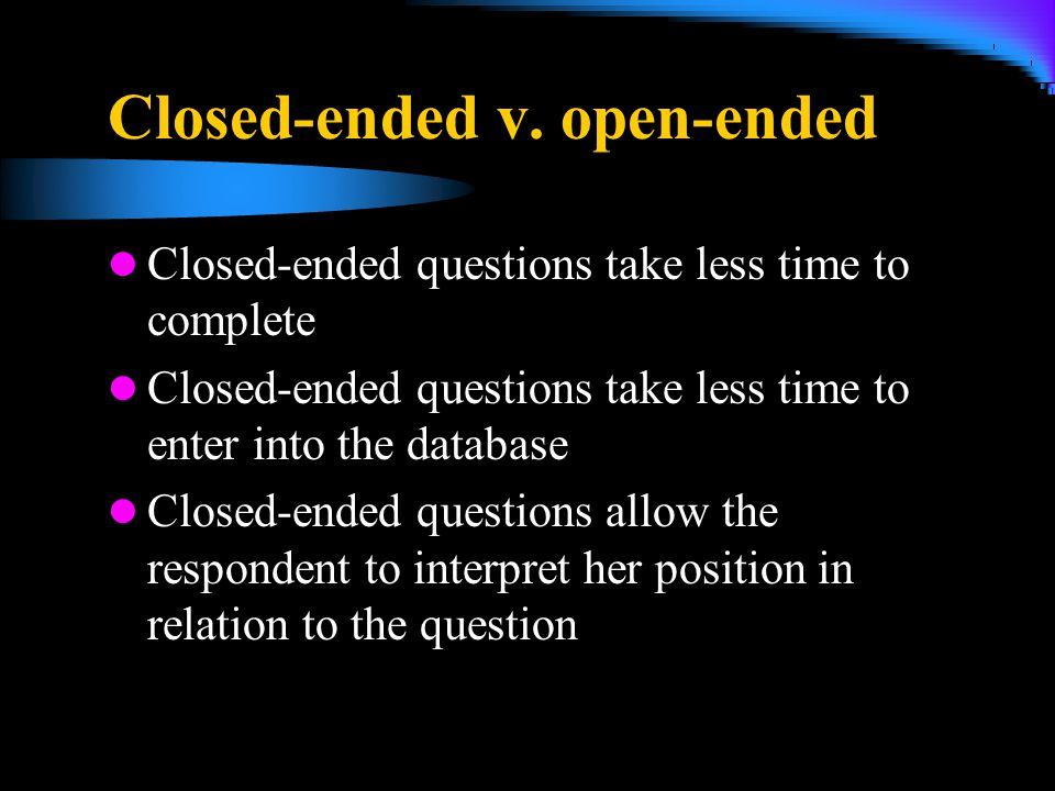 Closed-ended v. open-ended Closed-ended questions take less time to complete Closed-ended questions take less time to enter into the database Closed-e