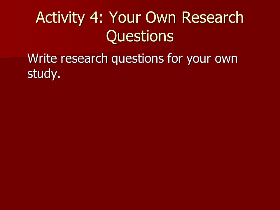Activity 4: Your Own Research Questions Write research questions for your own study.