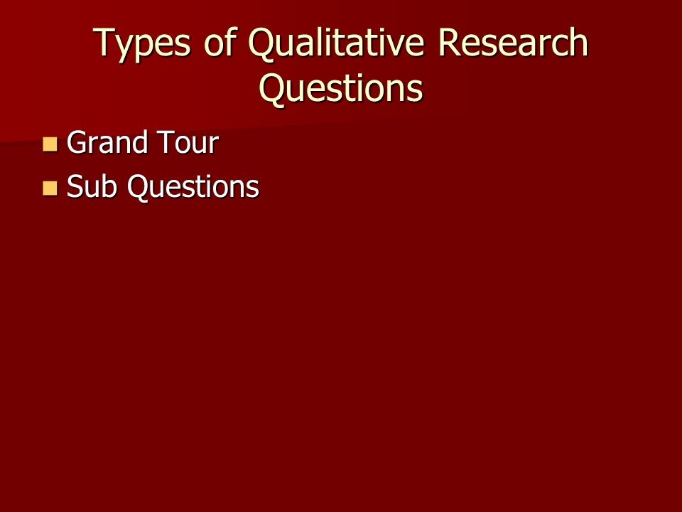 Types of Qualitative Research Questions Grand Tour Grand Tour Sub Questions Sub Questions