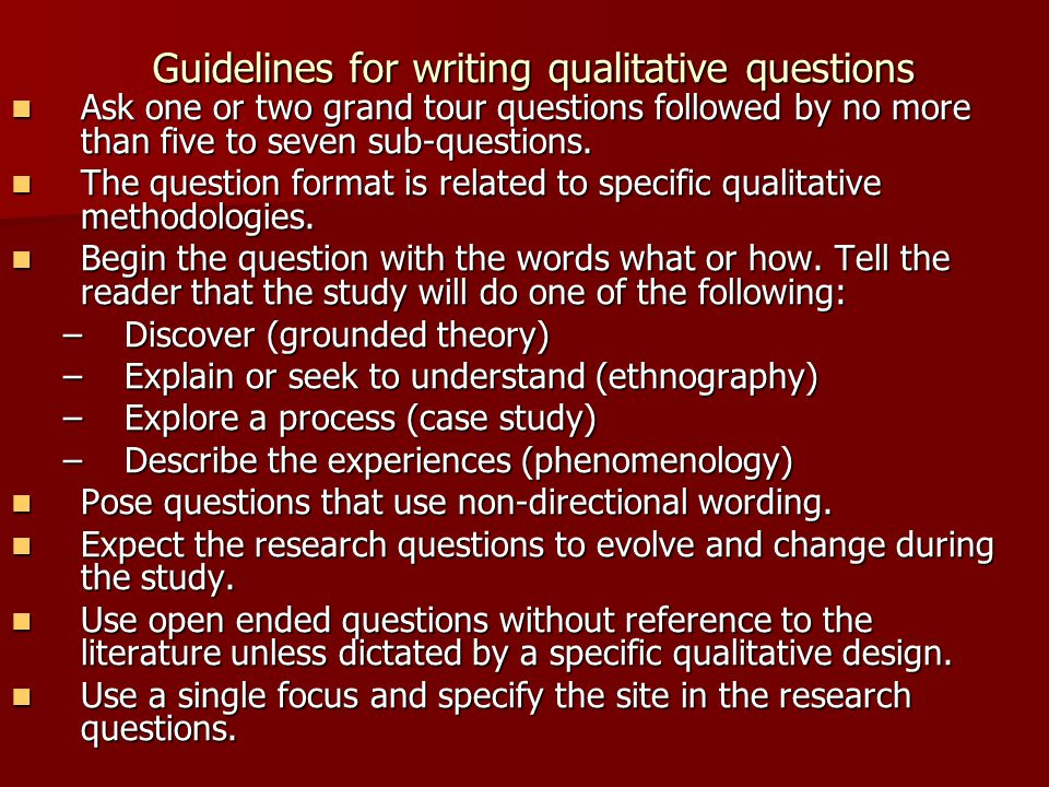 Guidelines for writing qualitative questions Ask one or two grand tour questions followed by no more than five to seven sub-questions. Ask one or two