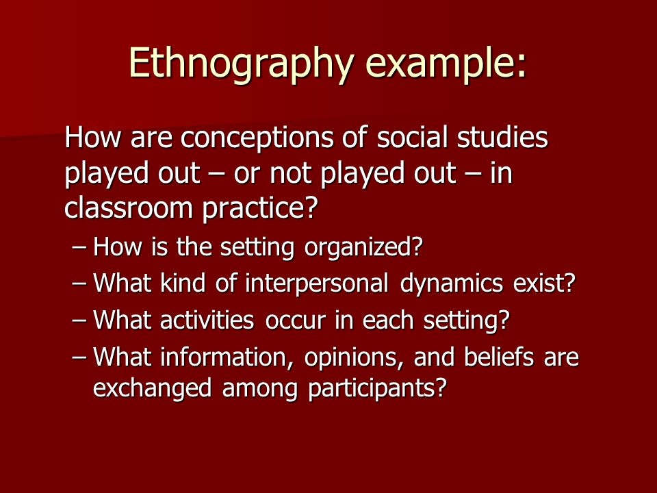 Ethnography example: How are conceptions of social studies played out – or not played out – in classroom practice.