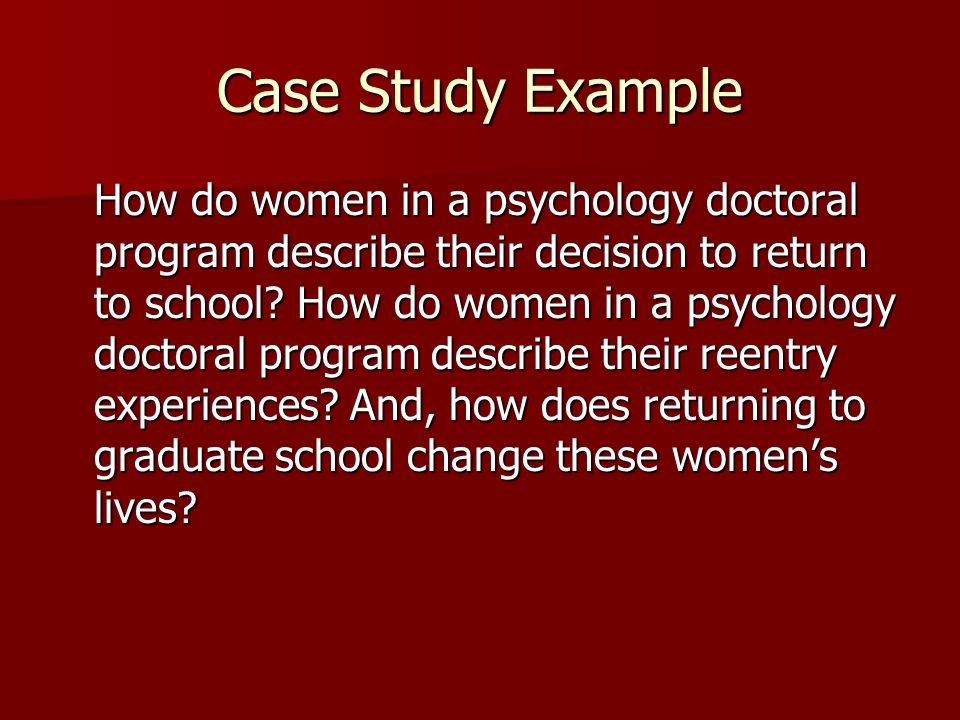 Case Study Example How do women in a psychology doctoral program describe their decision to return to school? How do women in a psychology doctoral pr