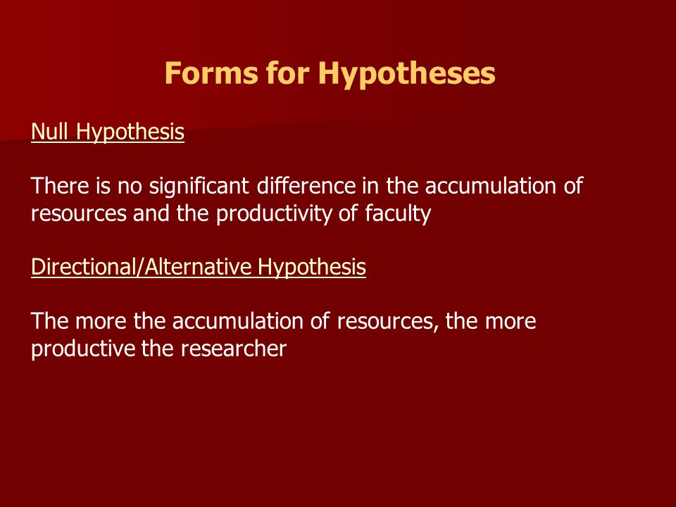 Forms for Hypotheses Null Hypothesis There is no significant difference in the accumulation of resources and the productivity of faculty Directional/Alternative Hypothesis The more the accumulation of resources, the more productive the researcher