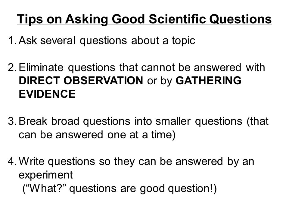 Tips on Asking Good Scientific Questions 1.Ask several questions about a topic 2.Eliminate questions that cannot be answered with DIRECT OBSERVATION o