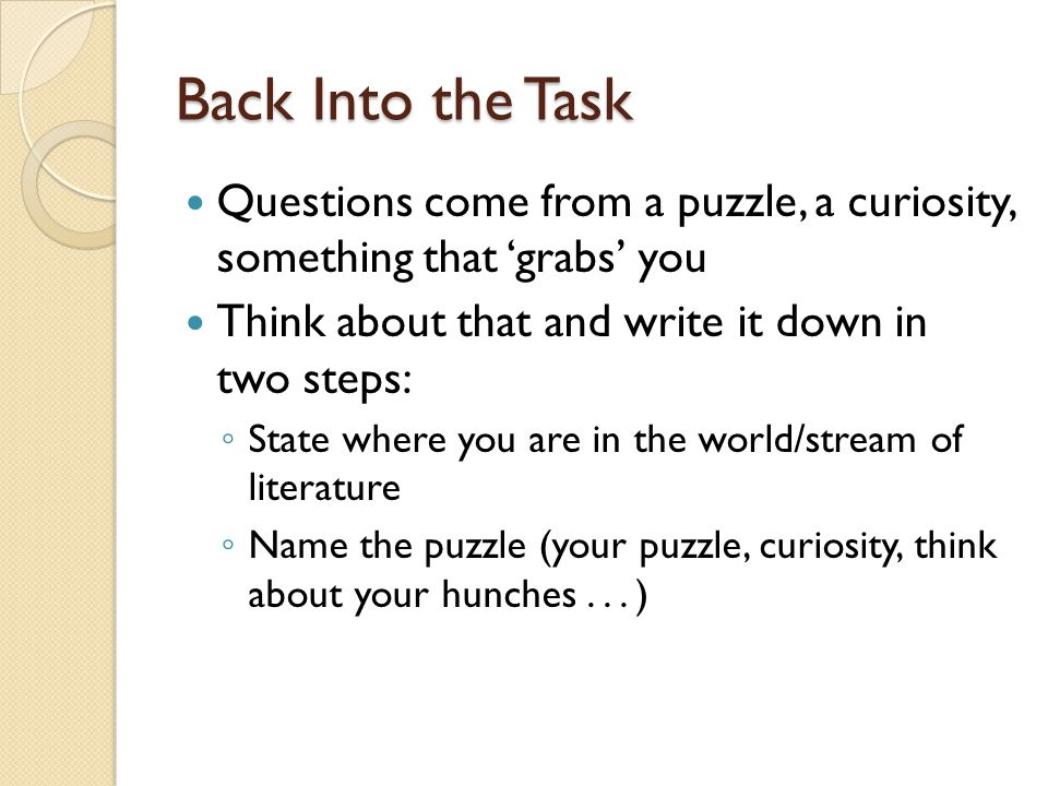 Back Into the Task Questions come from a puzzle, a curiosity, something that 'grabs' you Think about that and write it down in two steps: ◦ State where you are in the world/stream of literature ◦ Name the puzzle (your puzzle, curiosity, think about your hunches...