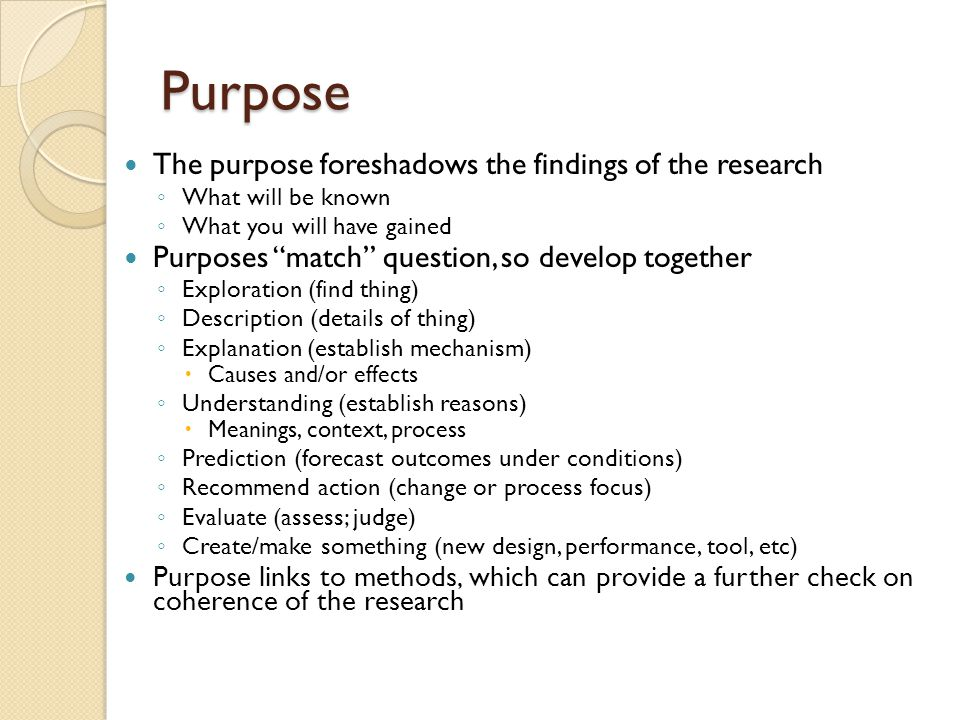 Purpose The purpose foreshadows the findings of the research ◦ What will be known ◦ What you will have gained Purposes match question, so develop together ◦ Exploration (find thing) ◦ Description (details of thing) ◦ Explanation (establish mechanism)  Causes and/or effects ◦ Understanding (establish reasons)  Meanings, context, process ◦ Prediction (forecast outcomes under conditions) ◦ Recommend action (change or process focus) ◦ Evaluate (assess; judge) ◦ Create/make something (new design, performance, tool, etc) Purpose links to methods, which can provide a further check on coherence of the research