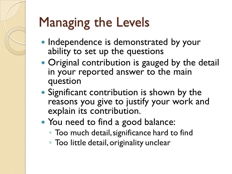 Managing the Levels Independence is demonstrated by your ability to set up the questions Original contribution is gauged by the detail in your reported answer to the main question Significant contribution is shown by the reasons you give to justify your work and explain its contribution.