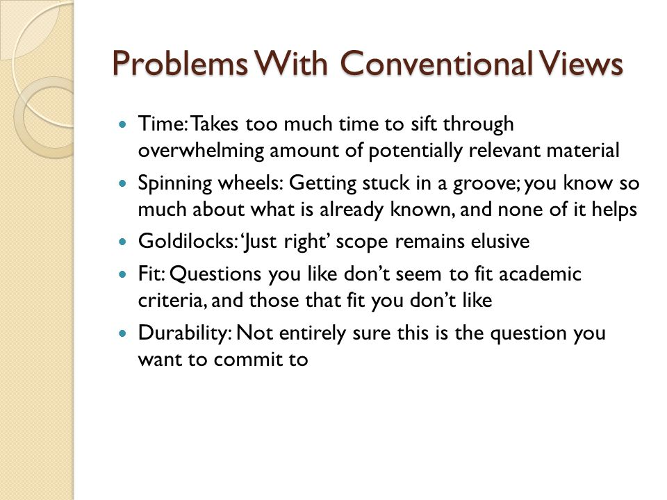 Problems With Conventional Views Time: Takes too much time to sift through overwhelming amount of potentially relevant material Spinning wheels: Getting stuck in a groove; you know so much about what is already known, and none of it helps Goldilocks: 'Just right' scope remains elusive Fit: Questions you like don't seem to fit academic criteria, and those that fit you don't like Durability: Not entirely sure this is the question you want to commit to