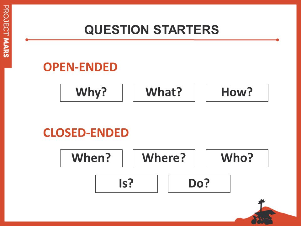 QUESTION STARTERS Why What How CLOSED-ENDED When Where Who Is Do OPEN-ENDED