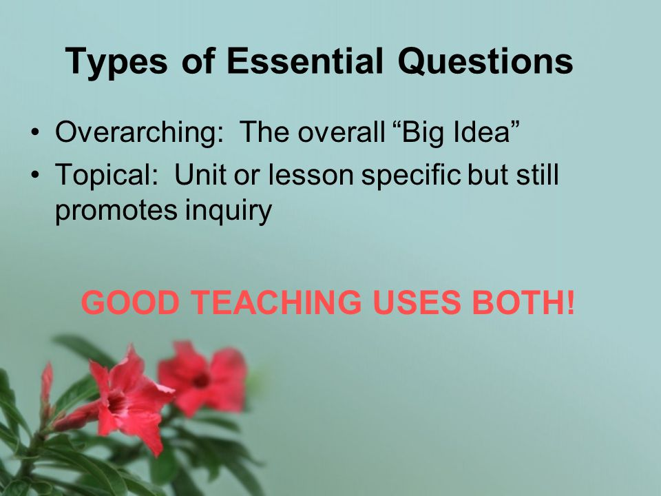 Types of Essential Questions Overarching: The overall Big Idea Topical: Unit or lesson specific but still promotes inquiry GOOD TEACHING USES BOTH!