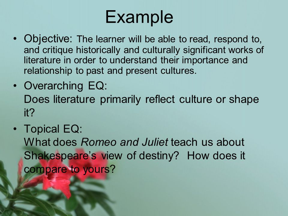 Example Objective: The learner will be able to read, respond to, and critique historically and culturally significant works of literature in order to understand their importance and relationship to past and present cultures.