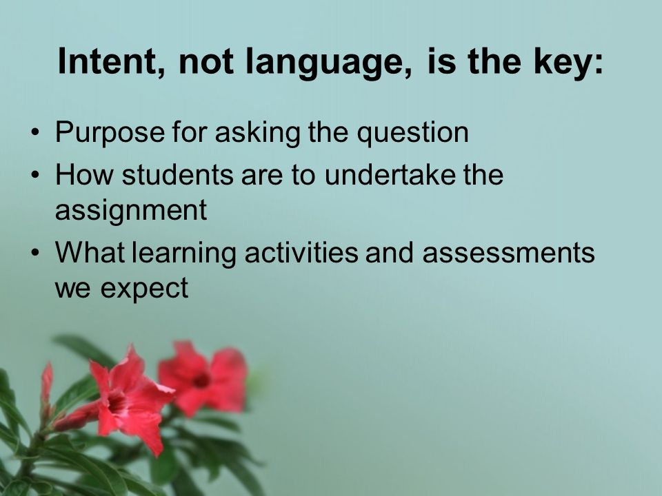 Intent, not language, is the key: Purpose for asking the question How students are to undertake the assignment What learning activities and assessments we expect
