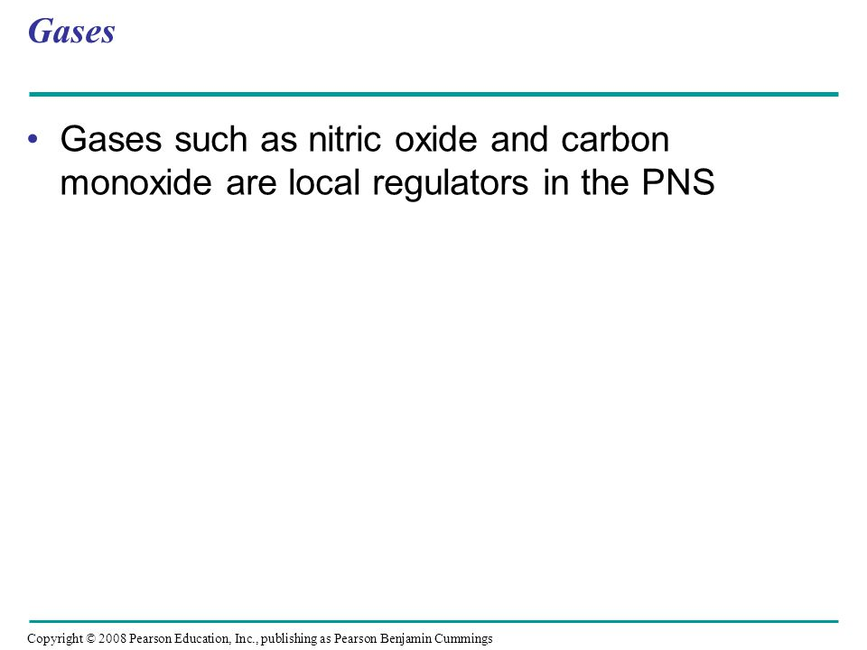 Copyright © 2008 Pearson Education, Inc., publishing as Pearson Benjamin Cummings Gases Gases such as nitric oxide and carbon monoxide are local regulators in the PNS