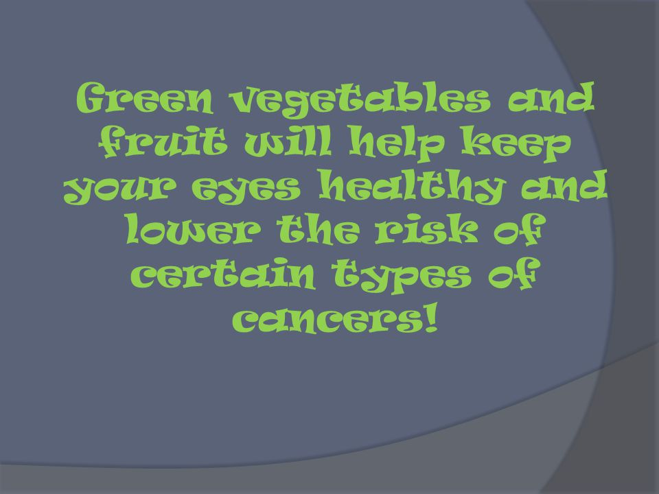 Green vegetables and fruit will help keep your eyes healthy and lower the risk of certain types of cancers!