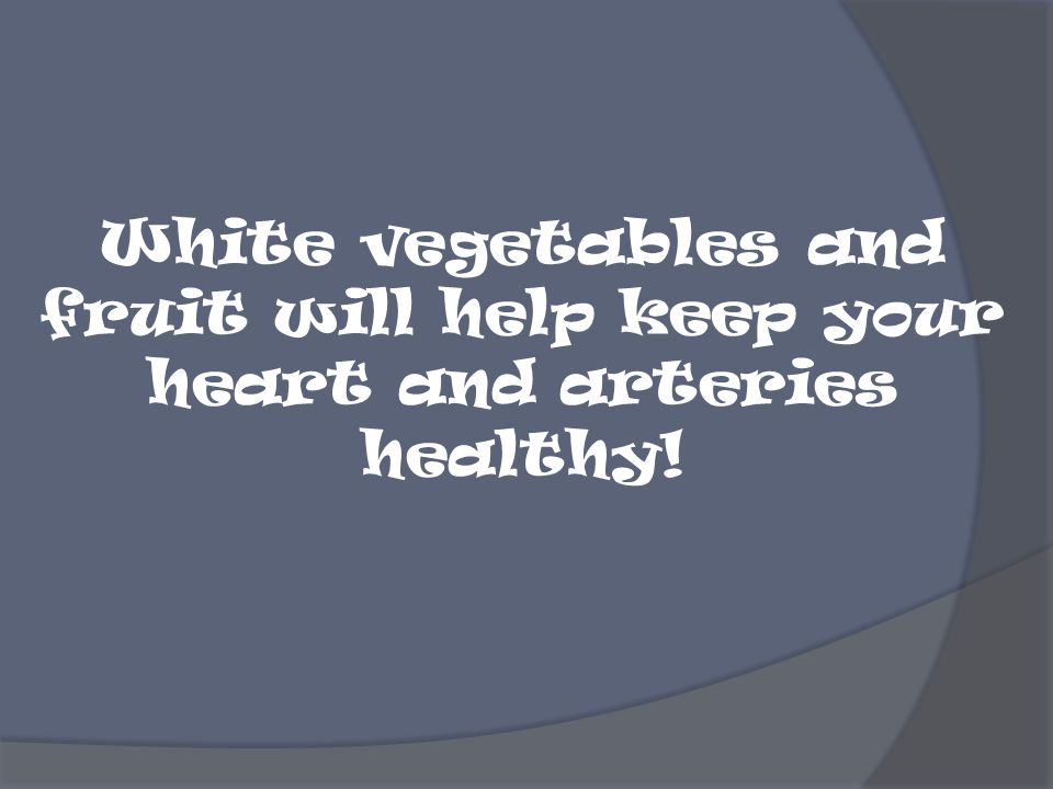 White vegetables and fruit will help keep your heart and arteries healthy!