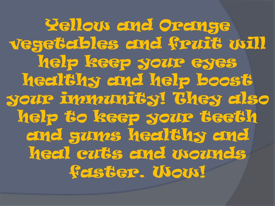 Yellow and Orange vegetables and fruit will help keep your eyes healthy and help boost your immunity.