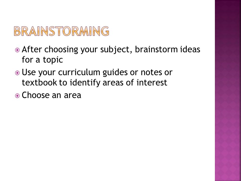 After choosing your subject, brainstorm ideas for a topic  Use your curriculum guides or notes or textbook to identify areas of interest  Choose an area
