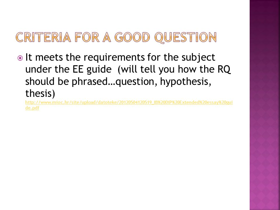  It meets the requirements for the subject under the EE guide (will tell you how the RQ should be phrased…question, hypothesis, thesis) http://www.mioc.hr/site/upload/datoteke/20120504120519_IB%20DIP%20Extended%20essay%20gui de.pdf http://www.mioc.hr/site/upload/datoteke/20120504120519_IB%20DIP%20Extended%20essay%20gui de.pdf