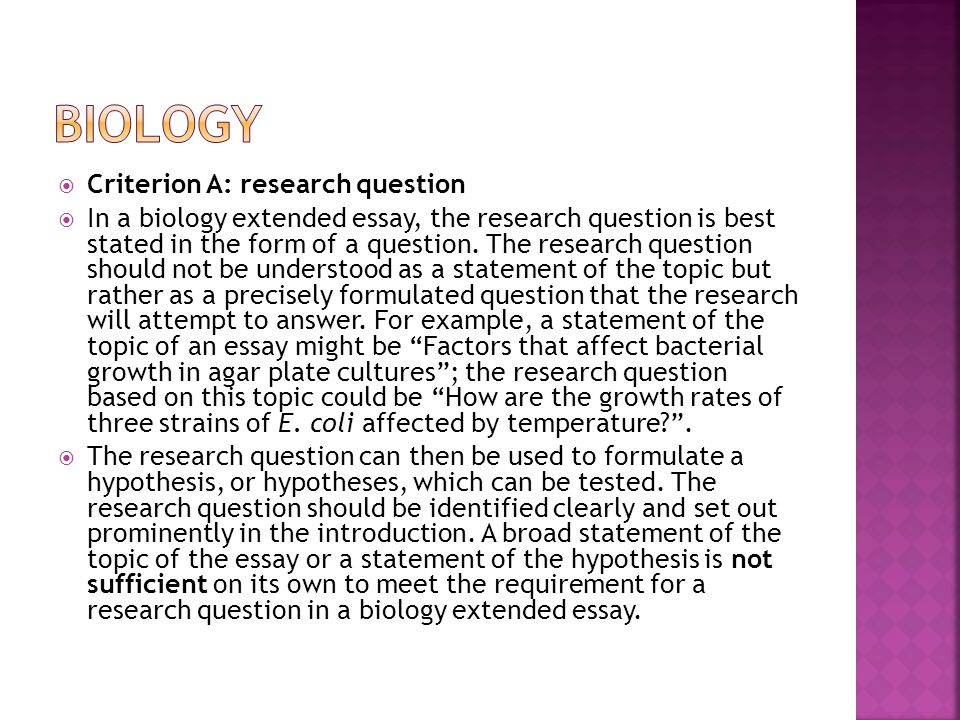  Criterion A: research question  In a biology extended essay, the research question is best stated in the form of a question.
