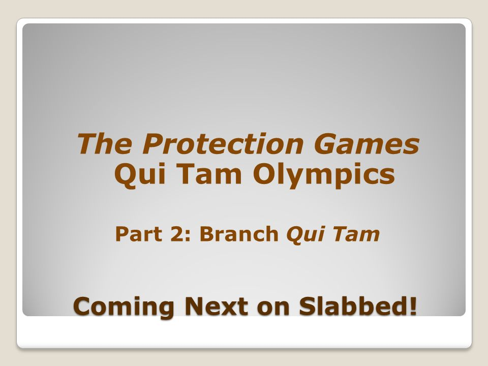 Coming Next on Slabbed! The Protection Games Qui Tam Olympics Part 2: Branch Qui Tam