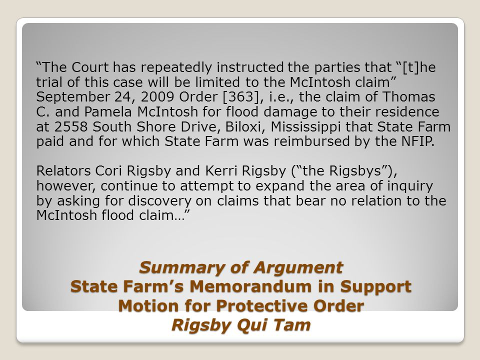 Summary of Argument State Farm's Memorandum in Support Motion for Protective Order Rigsby Qui Tam The Court has repeatedly instructed the parties that [t]he trial of this case will be limited to the McIntosh claim September 24, 2009 Order [363], i.e., the claim of Thomas C.