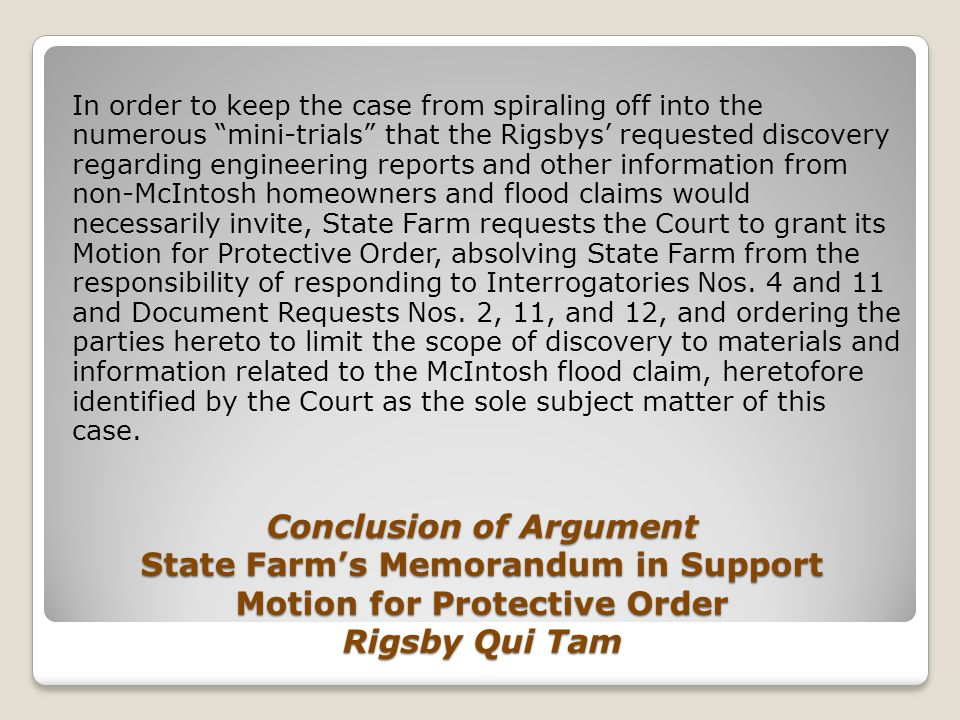 Conclusion of Argument State Farm's Memorandum in Support Motion for Protective Order Rigsby Qui Tam In order to keep the case from spiraling off into the numerous mini-trials that the Rigsbys' requested discovery regarding engineering reports and other information from non-McIntosh homeowners and flood claims would necessarily invite, State Farm requests the Court to grant its Motion for Protective Order, absolving State Farm from the responsibility of responding to Interrogatories Nos.