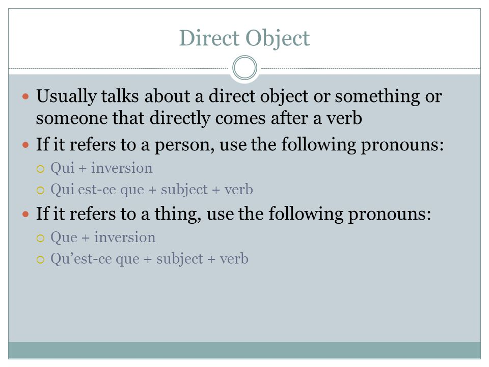 Direct Object Usually talks about a direct object or something or someone that directly comes after a verb If it refers to a person, use the following pronouns:  Qui + inversion  Qui est-ce que + subject + verb If it refers to a thing, use the following pronouns:  Que + inversion  Qu'est-ce que + subject + verb