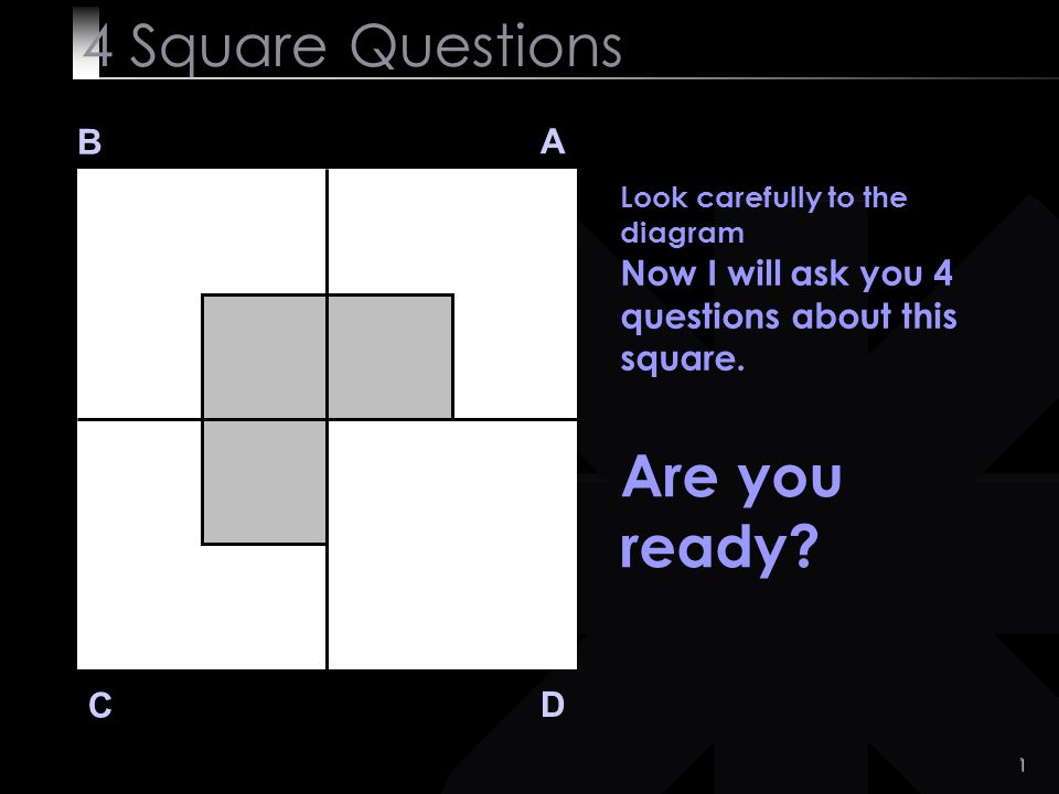 1 4 Square Questions B A D C Look carefully to the diagram Now I will ask you 4 questions about this square.