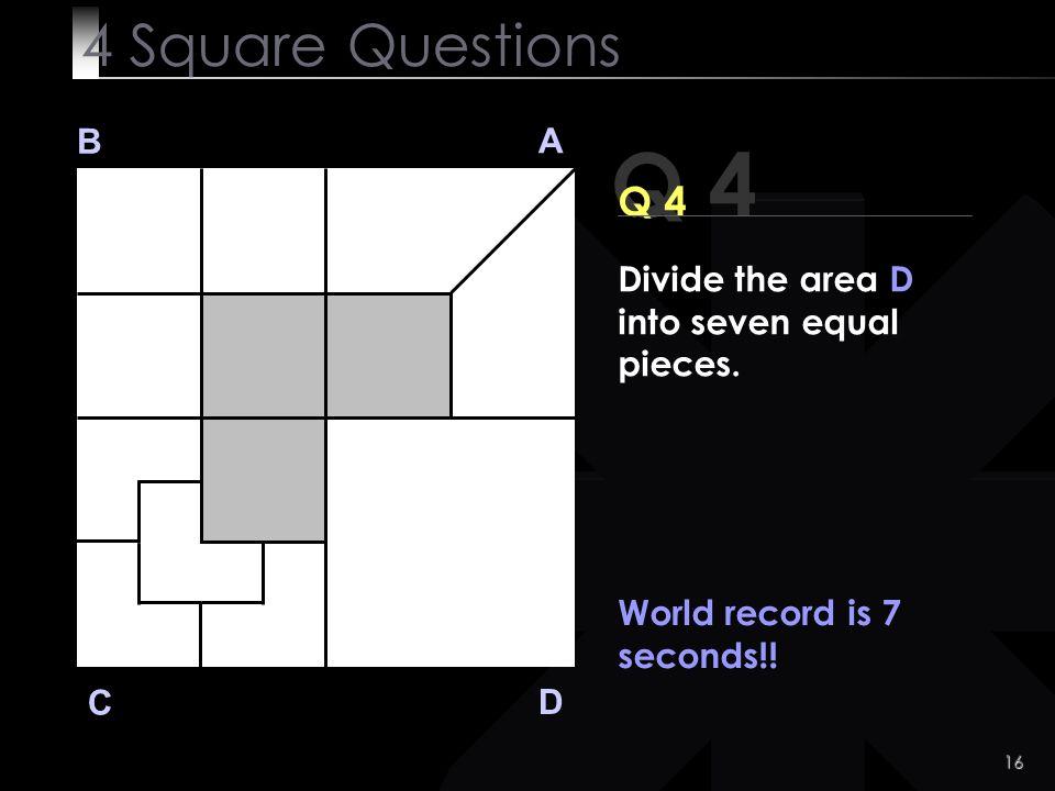 16 Q 4 B A D C Q 4 World record is 7 seconds!.