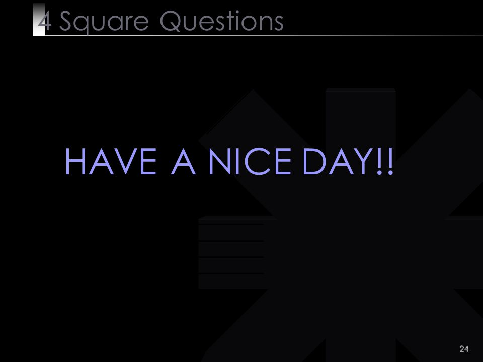 24 4 Square Questions HAVE A NICE DAY!!