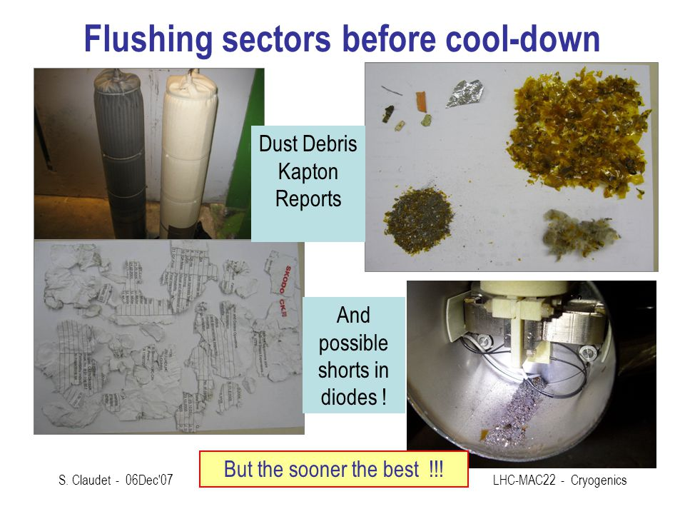 S. Claudet - 06Dec'07LHC-MAC22 - Cryogenics Flushing sectors before cool-down Dust Debris Kapton Reports And possible shorts in diodes ! But the soone