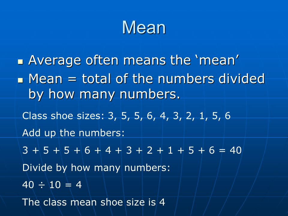 Mean Average often means the 'mean' Average often means the 'mean' Mean = total of the numbers divided by how many numbers.