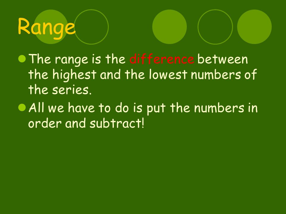 Range The range is the difference between the highest and the lowest numbers of the series.