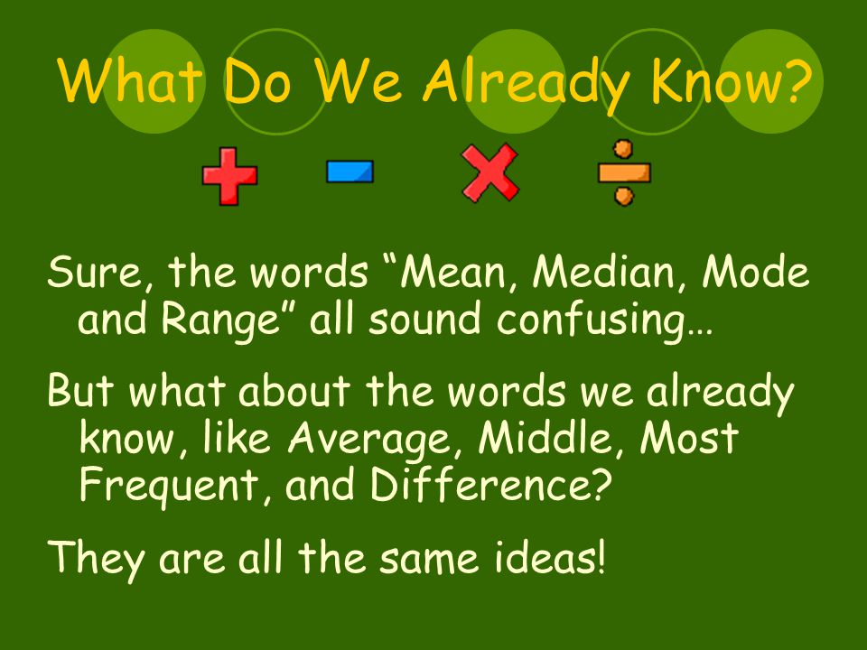 Mean The mean is the Average of a group of numbers It is helpful to know the mean because then you can see which numbers are above and below the mean It is very easy to find!