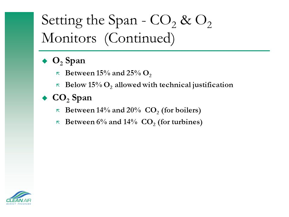 Setting the Span - CO 2 & O 2 Monitors u Define MPC for CO 2 ã CO 2 Maximum Potential Concentration (MPC) is 14% CO 2 (boilers) or 6% CO 2 (turbines) default values, or determine based on historical CEMS data ã MPC is used only for substitute data purposes u Define Minimum Potential Concentration for O 2 ã O 2 Minimum Potential Concentration is determine based on historical CEMS data ã Minimum Potential Concentration is used only for substitute data purposes for units using flow monitors and O2 diluent monitors to determine Heat Input